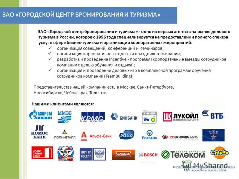 ЗАО «ГОРОДСКОЙ ЦЕНТР БРОНИРОВАНИЯ И ТУРИЗМА» ЗАО «Городской центр бронирования и туризма» - одно из первых агентств на рынке делового туризма в России, которое с 1996 года специализируется на предоставлении полного спектра услуг в сфере бизнес-туризм