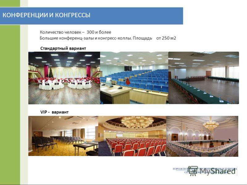 КОНФЕРЕНЦИИ И КОНГРЕССЫ Количество человек – 300 и более Большие конференц-залы и конгресс-холлы. Площадь от 250 м2 Стандартный вариант VIP - вариант