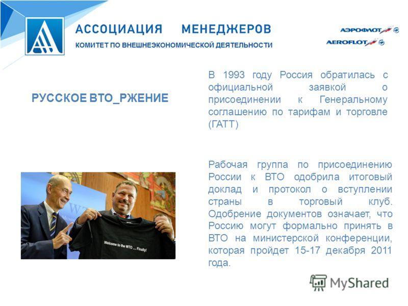 В 1993 году Россия обратилась с официальной заявкой о присоединении к Генеральному соглашению по тарифам и торговле (ГАТТ) РУССКОЕ ВТО_РЖЕНИЕ Рабочая группа по присоединению России к ВТО одобрила итоговый доклад и протокол о вступлении страны в торго