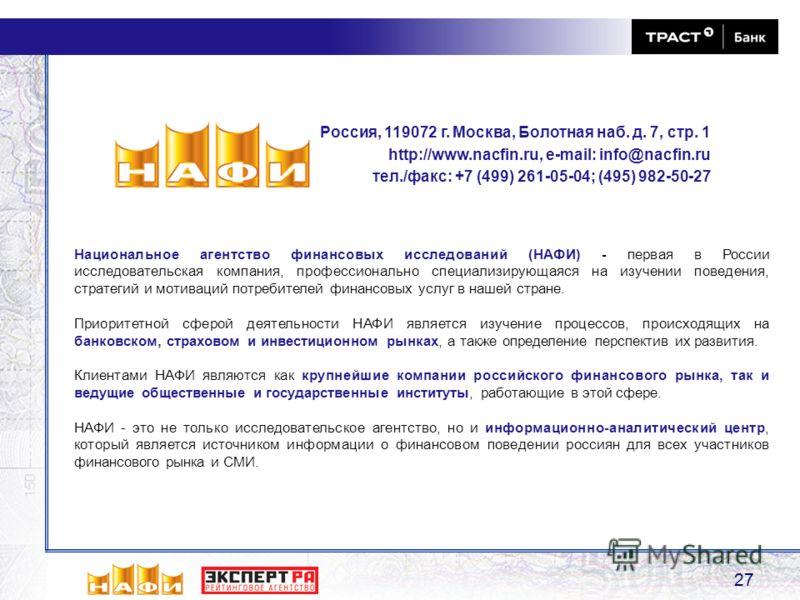 27 Национальное агентство финансовых исследований (НАФИ) - первая в России исследовательская компания, профессионально специализирующаяся на изучении поведения, стратегий и мотиваций потребителей финансовых услуг в нашей стране. Приоритетной сферой д