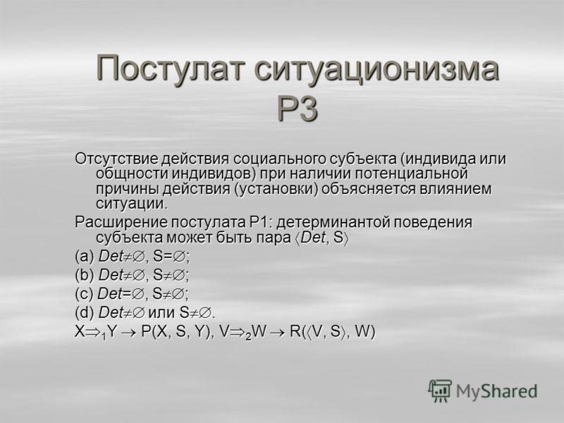 Постулат ситуационизма Р3 Отсутствие действия социального субъекта (индивида или общности индивидов) при наличии потенциальной причины действия (установки) объясняется влиянием ситуации. Расширение постулата Р1: детерминантой поведения субъекта может