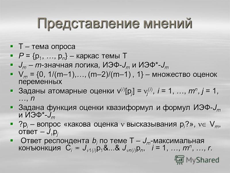 Представление мнений Т – тема опроса Т – тема опроса P = {p 1, …, p n } – каркас темы Т P = {p 1, …, p n } – каркас темы Т J m – m-значная логика, ИЭФ-J m и ИЭФ*-J m J m – m-значная логика, ИЭФ-J m и ИЭФ*-J m V m = {0, 1/(m–1),…, (m–2)/(m–1), 1} – мн