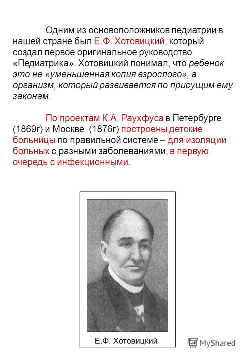 Одним из основоположников педиатрии в нашей стране был Е.Ф. Хотовицкий, который создал первое оригинальное руководство «Педиатрика». Хотовицкий понимал, что ребенок это не «уменьшенная копия взрослого», а организм, который развивается по присущим ему