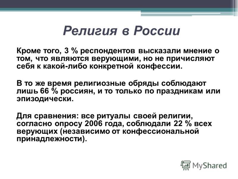 Религия в России Кроме того, 3 % респондентов высказали мнение о том, что являются верующими, но не причисляют себя к какой-либо конкретной конфессии. В то же время религиозные обряды соблюдают лишь 66 % россиян, и то только по праздникам или эпизоди