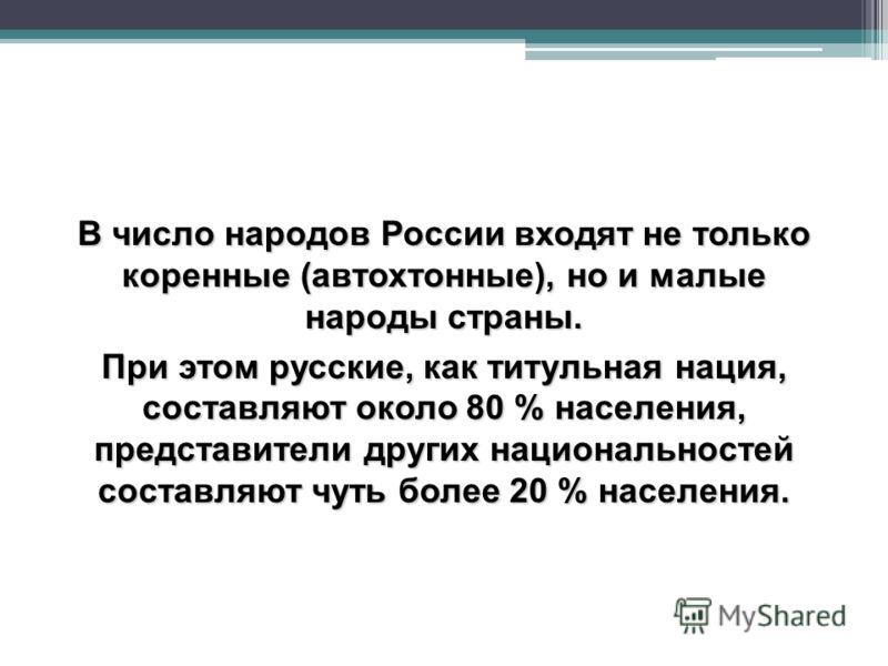 В число народов России входят не только коренные (автохтонные), но и малые народы страны. При этом русские, как титульная нация, составляют около 80 % населения, представители других национальностей составляют чуть более 20 % населения.