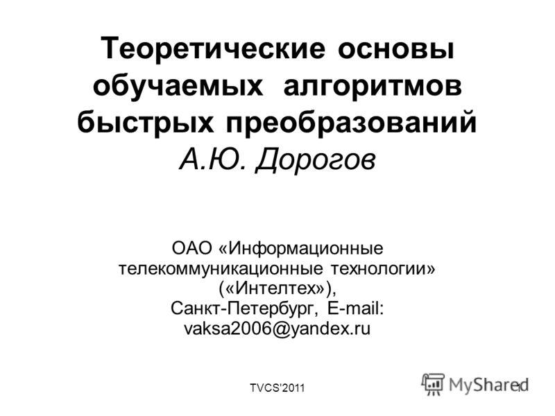TVCS'20111 Теоретические основы обучаемых алгоритмов быстрых преобразований А.Ю. Дорогов ОАО «Информационные телекоммуникационные технологии» («Интелтех»), Санкт-Петербург, E-mail: vaksa2006@yandex.ru