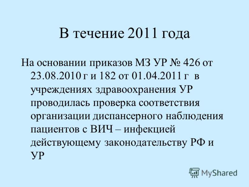 В течение 2011 года На основании приказов МЗ УР 426 от 23.08.2010 г и 182 от 01.04.2011 г в учреждениях здравоохранения УР проводилась проверка соответствия организации диспансерного наблюдения пациентов с ВИЧ – инфекцией действующему законодательств