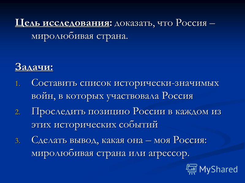 Цель исследования: доказать, что Россия – миролюбивая страна. Задачи: 1. Составить список исторически-значимых войн, в которых участвовала Россия 2. Проследить позицию России в каждом из этих исторических событий 3. Сделать вывод, какая она – моя Рос