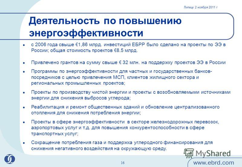 Липецк 2 ноября 2011 г 16 Деятельность по повышению энергоэффективности с 2006 года свыше 1,86 млрд. инвестиций ЕБРР было сделано на проекты по ЭЭ в России; общая стоимость проектов 8.5 млрд. Привлечено грантов на сумму свыше 32 млн. на поддержку про