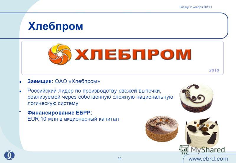 Липецк 2 ноября 2011 г 30 Хлебпром Заемщик: ОАО «Хлебпром» Российский лидер по производству свежей выпечки, реализуемой через собственную сложную национальную логическую систему. Финансирование ЕБРР: EUR 10 млн в акционерный капитал 2010