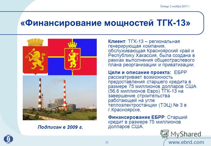 Липецк 2 ноября 2011 г 31 Клиент: ТГК-13 – региональная генерирующая компания, обслуживающая Красноярский край и Республику Хакассия, была создана в рамках выполнения общеотраслевого плана реорганизации и приватизации. Цели и описание проекта: ЕБРР р