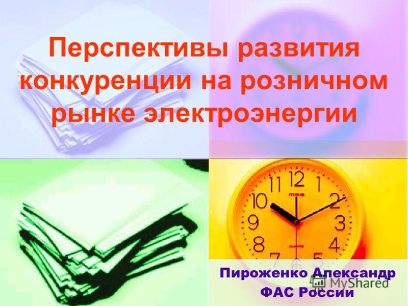 Перспективы развития конкуренции на розничном рынке электроэнергии Пироженко Александр ФАС России