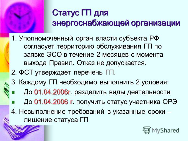 Статус ГП для энергоснабжающей организации 1. Уполномоченный орган власти субъекта РФ согласует территорию обслуживания ГП по заявке ЭСО в течение 2 месяцев с момента выхода Правил. Отказ не допускается. 2. ФСТ утверждает перечень ГП. 3. Каждому ГП н