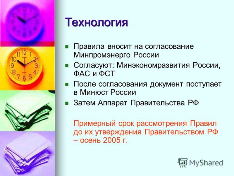 Технология Правила вносит на согласование Минпромэнерго России Правила вносит на согласование Минпромэнерго России Согласуют: Минэкономразвития России, ФАС и ФСТ Согласуют: Минэкономразвития России, ФАС и ФСТ После согласования документ поступает в М