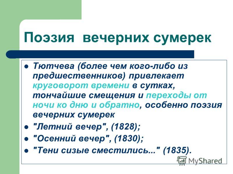 Поэзия вечерних сумерек Тютчева (более чем кого-либо из предшественников) привлекает круговорот времени в сутках, тончайшие смещения и переходы от ночи ко дню и обратно, особенно поэзия вечерних сумерек