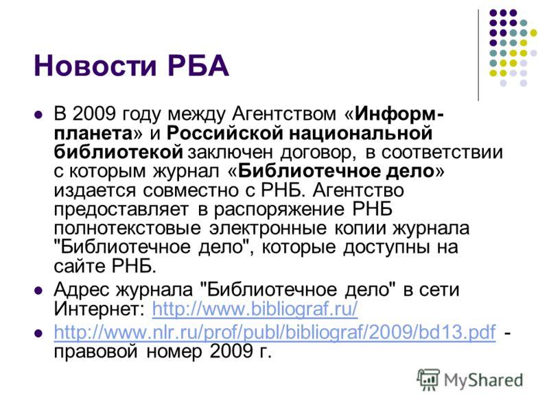 Новости РБА В 2009 году между Агентством «Информ- планета» и Российской национальной библиотекой заключен договор, в соответствии с которым журнал «Библиотечное дело» издается совместно с РНБ. Агентство предоставляет в распоряжение РНБ полнотекстовые