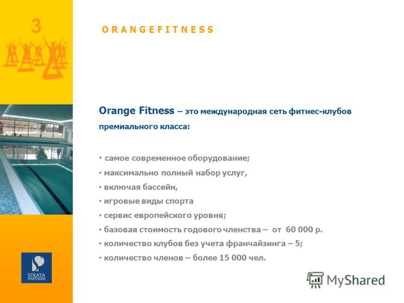 3 Orange Fitness – это международная сеть фитнес-клубов премиального класса: самое современное оборудование; максимально полный набор услуг, включая бассейн, игровые виды спорта сервис европейского уровня; базовая стоимость годового членства – от 60
