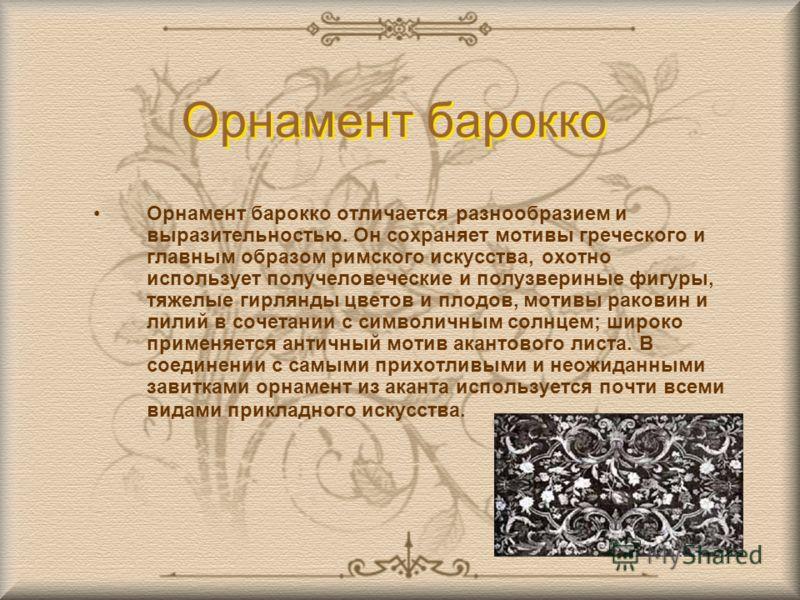 Орнамент барокко Орнамент барокко отличается разнообразием и выразительностью. Он сохраняет мотивы греческого и главным образом римского искусства, охотно использует получеловеческие и полузвериные фигуры, тяжелые гирлянды цветов и плодов, мотивы рак