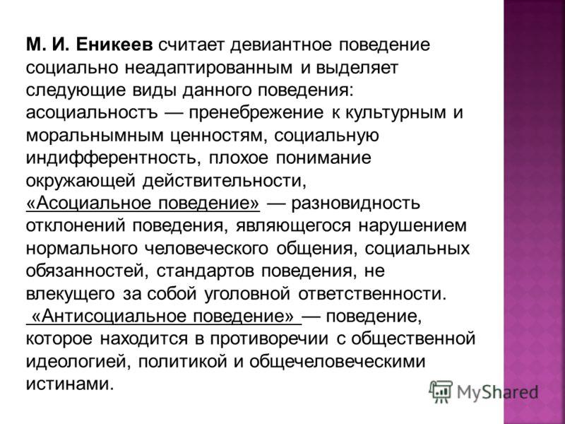 М. И. Еникеев считает девиантное поведение социально неадаптированным и выделяет следующие виды данного поведения: асоциальностъ пренебрежение к культурным и моральнымным ценностям, социальную индифферентность, плохое понимание окружающей действитель