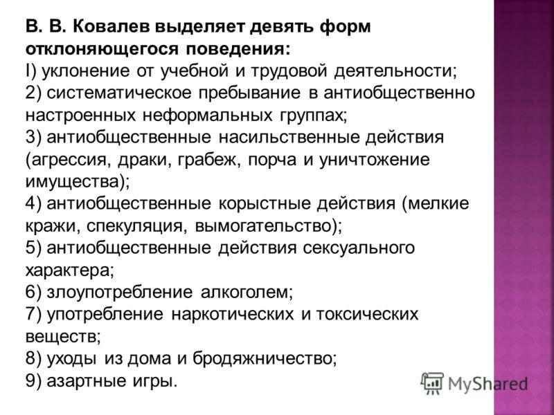 В. В. Ковалев выделяет девять форм отклоняющегося поведения: I) уклонение от учебной и трудовой деятельности; 2) систематическое пребывание в антиобщественно настроенных неформальных группах; 3) антиобщественные насильственные действия (агрессия, дра
