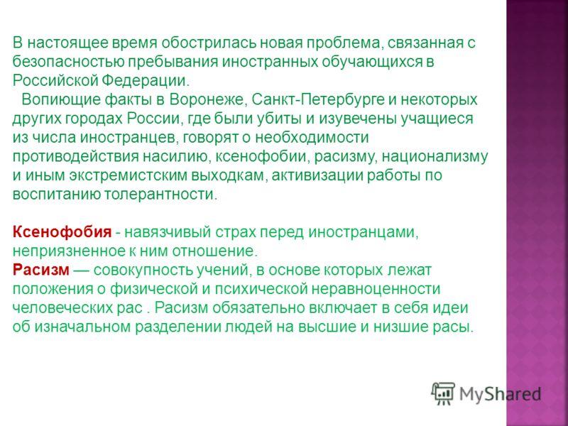 В настоящее время обострилась новая проблема, связанная с безопасностью пребывания иностранных обучающихся в Российской Федерации. Вопиющие факты в Воронеже, Санкт-Петербурге и некоторых других городах России, где были убиты и изувечены учащиеся из ч