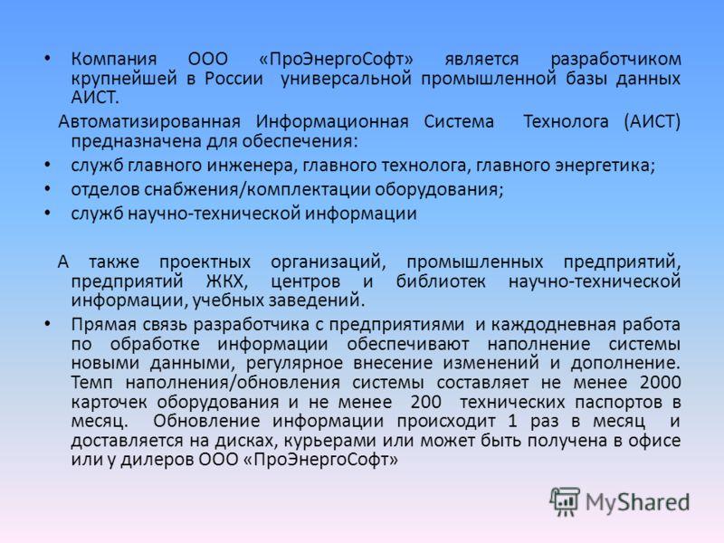 Компания ООО «ПроЭнергоСофт» является разработчиком крупнейшей в России универсальной промышленной базы данных АИСТ. Автоматизированная Информационная Система Технолога (АИСТ) предназначена для обеспечения: служб главного инженера, главного технолога