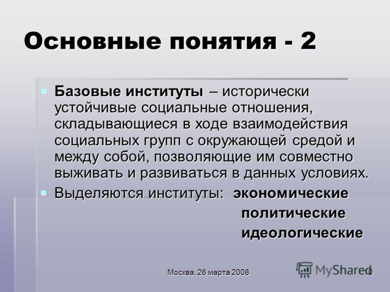Москва, 26 марта 200810 Основные понятия - 2 Базовые институты – исторически устойчивые социальные отношения, складывающиеся в ходе взаимодействия социальных групп с окружающей средой и между собой, позволяющие им совместно выживать и развиваться в д