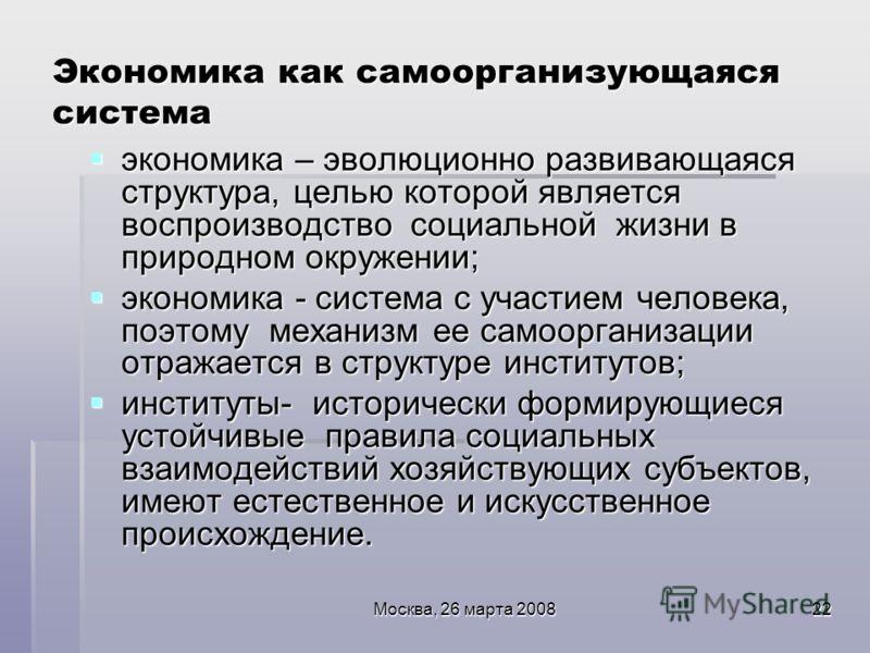 Москва, 26 марта 200822 Экономика как самоорганизующаяся система экономика – эволюционно развивающаяся структура, целью которой является воспроизводство социальной жизни в природном окружении; экономика – эволюционно развивающаяся структура, целью ко