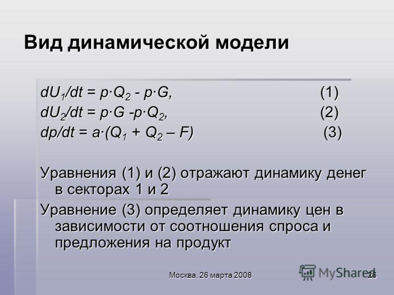 Москва, 26 марта 200826 Вид динамической модели dU 1 /dt = p·Q 2 - p·G, (1) dU 2 /dt = p·G -p·Q 2, (2) dp/dt = a·(Q 1 + Q 2 – F) (3) Уравнения (1) и (2) отражают динамику денег в секторах 1 и 2 Уравнение (3) определяет динамику цен в зависимости от с
