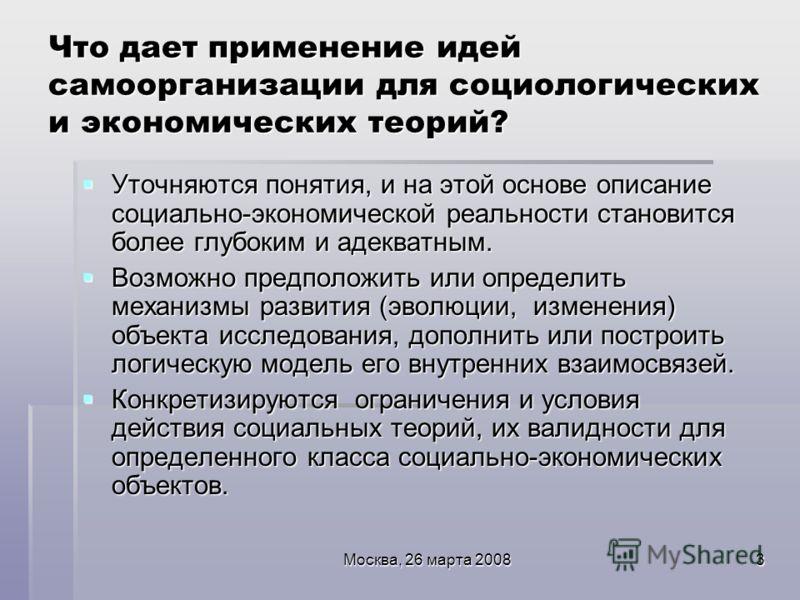 Москва, 26 марта 20083 Что дает применение идей самоорганизации для социологических и экономических теорий? Уточняются понятия, и на этой основе описание социально-экономической реальности становится более глубоким и адекватным. Уточняются понятия, и