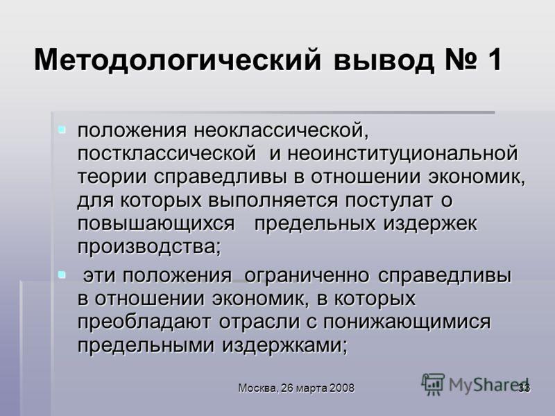 Москва, 26 марта 200833 Методологический вывод 1 положения неоклассической, постклассической и неоинституциональной теории справедливы в отношении экономик, для которых выполняется постулат о повышающихся предельных издержек производства; положения н