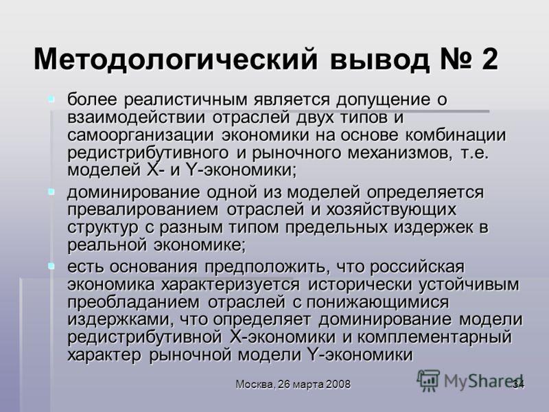 Москва, 26 марта 200834 Методологический вывод 2 более реалистичным является допущение о взаимодействии отраслей двух типов и самоорганизации экономики на основе комбинации редистрибутивного и рыночного механизмов, т.е. моделей Х- и Y-экономики; боле