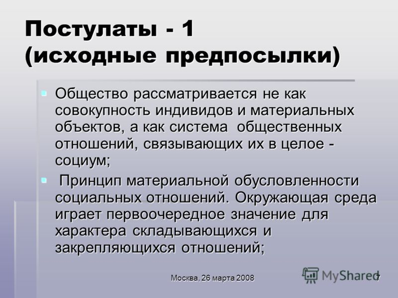Москва, 26 марта 20087 Постулаты - 1 (исходные предпосылки) Общество рассматривается не как совокупность индивидов и материальных объектов, а как система общественных отношений, связывающих их в целое - социум; Общество рассматривается не как совокуп