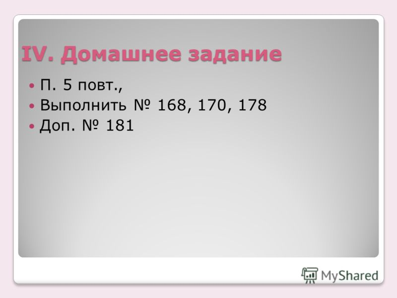 IV. Домашнее задание П. 5 повт., Выполнить 168, 170, 178 Доп. 181