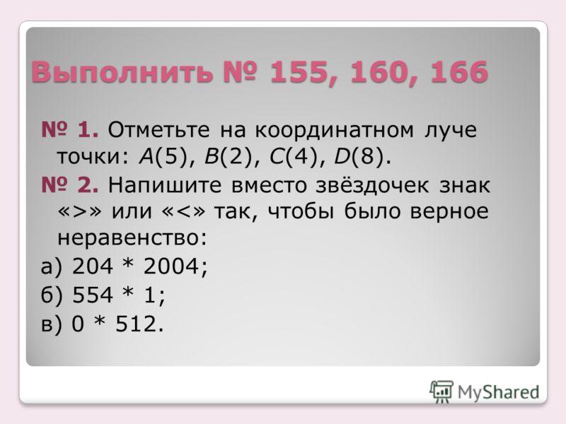 Выполнить 155, 160, 166 1. Отметьте на координатном луче точки: А(5), В(2), С(4), D(8). 2. Напишите вместо звёздочек знак «>» или «