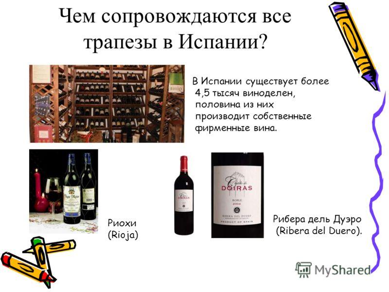 Чем сопровождаются все трапезы в Испании? Риохи (Rioja) Рибера дель Дуэро (Ribera del Duero). В Испании существует более 4,5 тысяч виноделен, половина из них производит собственные фирменные вина.