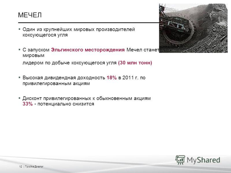 12 | Тройка Диалог МЕЧЕЛ Один из крупнейших мировых производителей коксующегося угля С запуском Эльгинского месторождения Мечел станет мировым лидером по добыче коксующегося угля (30 млн тонн) Высокая дивидендная доходность 18% в 2011 г. по привилеги