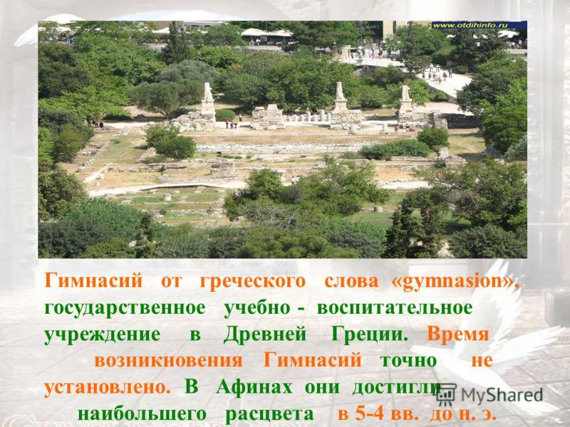 Гимнасий от греческого слова «gymnasion», государственное учебно - воспитательное учреждение в Древней Греции. Время возникновения Гимнасий точно не установлено. В Афинах они достигли наибольшего расцвета в 5-4 вв. до н. э.