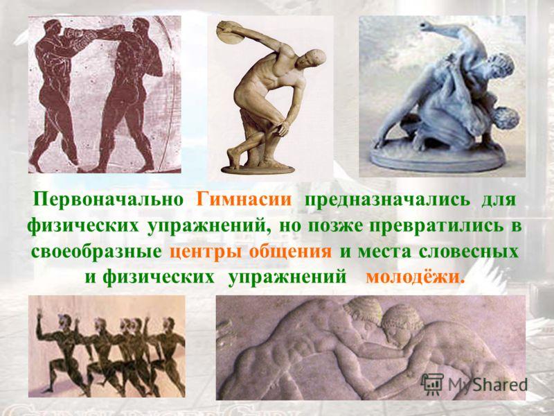 Первоначально Гимнасии предназначались для физических упражнений, но позже превратились в своеобразные центры общения и места словесных и физических упражнений молодёжи.