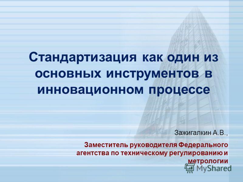 Стандартизация как один из основных инструментов в инновационном процессе Зажигалкин А.В., Заместитель руководителя Федерального агентства по техническому регулированию и метрологии