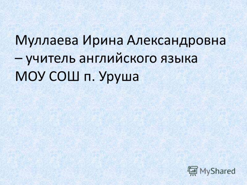 Муллаева Ирина Александровна – учитель английского языка МОУ СОШ п. Уруша