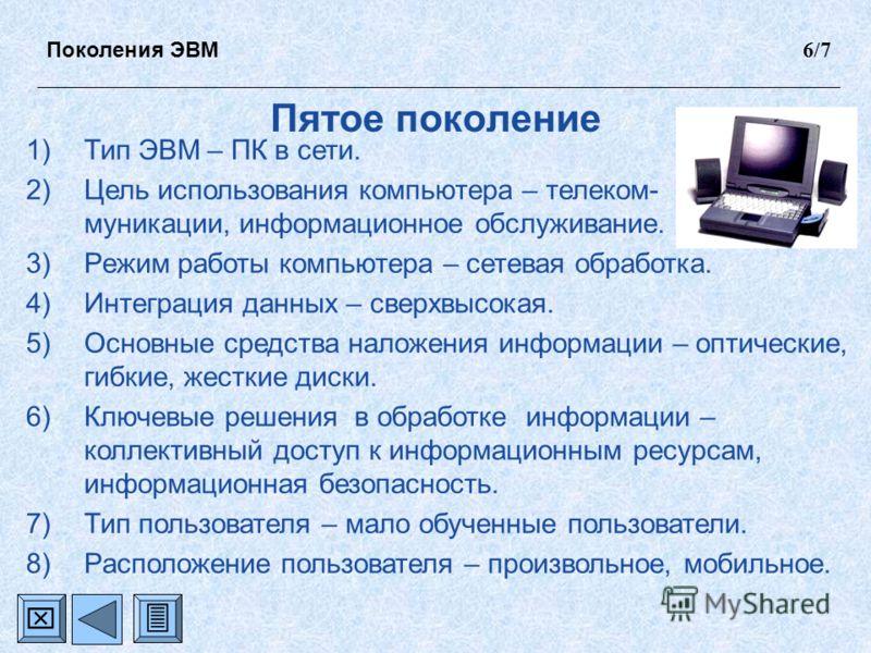 Пятое поколение 1)Тип ЭВМ – ПК в сети. 2)Цель использования компьютера – телеком- муникации, информационное обслуживание. 3)Режим работы компьютера – сетевая обработка. 4)Интеграция данных – сверхвысокая. 5)Основные средства наложения информации – оп