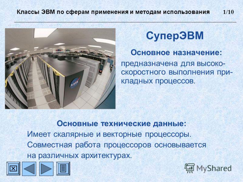 СуперЭВМ Основное назначение: предназначена для высоко- скоростного выполнения при- кладных процессов. Основные технические данные: Имеет скалярные и векторные процессоры. Совместная работа процессоров основывается на различных архитектурах. Классы Э