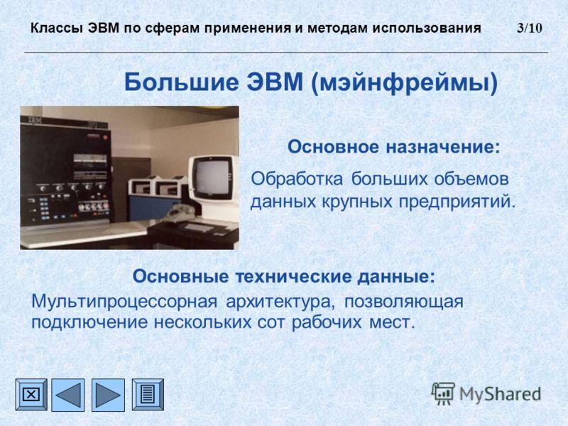 Большие ЭВМ (мэйнфреймы) Основное назначение: Обработка больших объемов данных крупных предприятий. Основные технические данные: Мультипроцессорная архитектура, позволяющая подключение нескольких сот рабочих мест. Классы ЭВМ по сферам применения и ме
