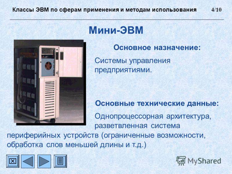 Мини-ЭВМ Основное назначение: Системы управления предприятиями. Основные технические данные: Однопроцессорная архитектура, разветвленная система Классы ЭВМ по сферам применения и методам использования 4/10 периферийных устройств (ограниченные возможн