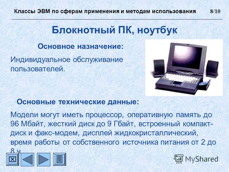 Блокнотный ПК, ноутбук Основное назначение: Индивидуальное обслуживание пользователей. Основные технические данные: Модели могут иметь процессор, оперативную память до 96 Мбайт, жесткий диск до 9 Гбайт, встроенный компакт- диск и факс-модем, дисплей