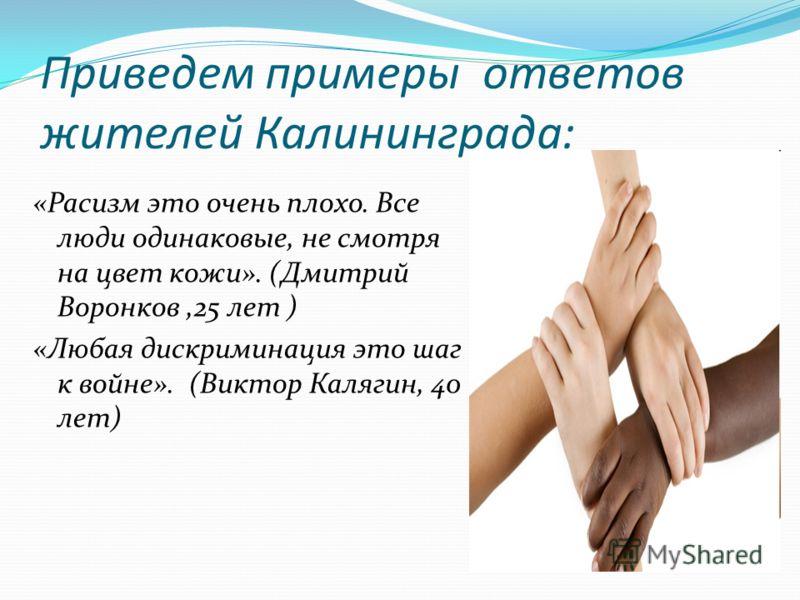 Приведем примеры ответов жителей Калининграда: «Расизм это очень плохо. Все люди одинаковые, не смотря на цвет кожи». (Дмитрий Воронков,25 лет ) «Любая дискриминация это шаг к войне». (Виктор Калягин, 40 лет)