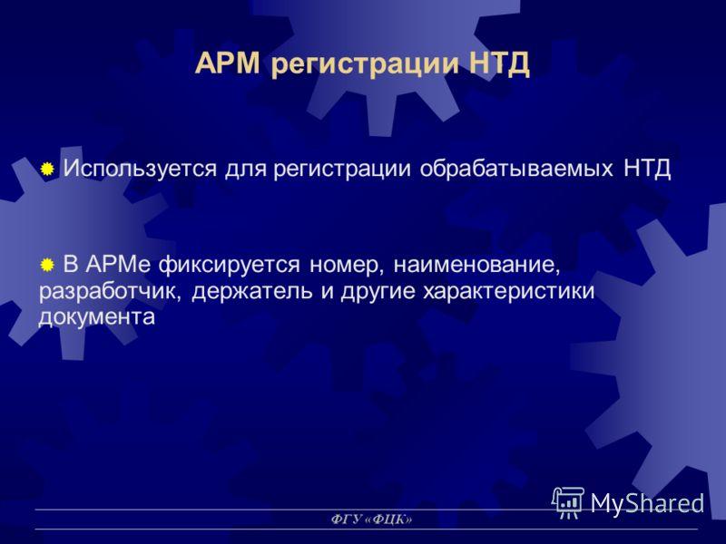 ФГУ «ФЦК» АРМ регистрации НТД Используется для регистрации обрабатываемых НТД В АРМе фиксируется номер, наименование, разработчик, держатель и другие характеристики документа