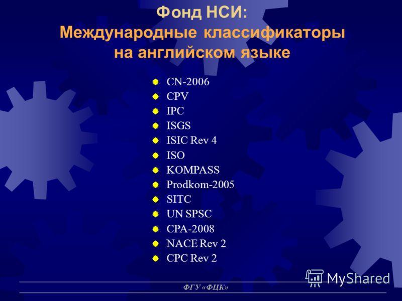 ФГУ «ФЦК» Фонд НСИ: Международные классификаторы на английском языке CN-2006 CPV IPC ISGS ISIC Rev 4 ISO KOMPASS Prodkom-2005 SITC UN SPSC CPA-2008 NACE Rev 2 CPC Rev 2