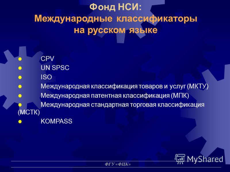 ФГУ «ФЦК» Фонд НСИ: Международные классификаторы на русском языке CPV UN SPSC ISO Международная классификация товаров и услуг (МКТУ) Международная патентная классификация (МПК) Международная стандартная торговая классификация (МСТК) KOMPASS